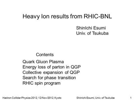 Hadron Collider Physics 2012, 12/Nov/2012, KyotoShinIchi Esumi, Univ. of Tsukuba1 Heavy Ion results from RHIC-BNL ShinIchi Esumi Univ. of Tsukuba Contents.