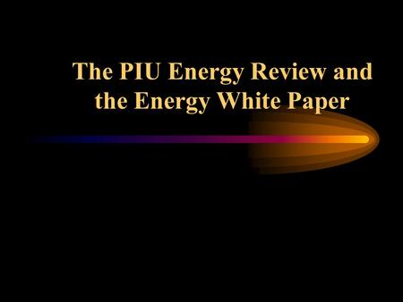 The PIU Energy Review and the Energy White Paper.