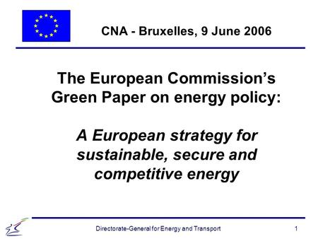 1 Directorate-General for Energy and Transport The European Commission's Green Paper on energy policy: A European strategy for sustainable, secure and.