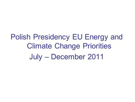 Polish Presidency EU Energy and Climate Change Priorities July – December 2011.