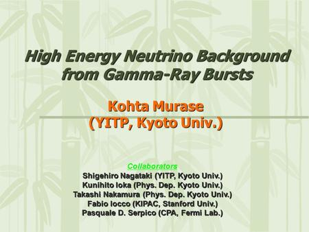 High Energy Neutrino Background from Gamma-Ray Bursts Kohta Murase (YITP, Kyoto Univ.) Collaborators Shigehiro Nagataki (YITP, Kyoto Univ.) Kunihito Ioka.