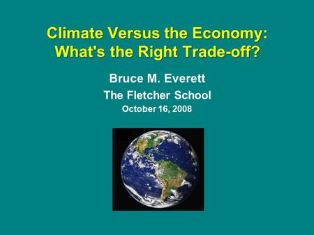 Bruce M. Everett The Fletcher School October 16, 2008 Climate Versus the Economy: What's the Right Trade-off?