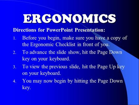 ERGONOMICS Directions for PowerPoint Presentation: 1. Before you begin, make sure you have a copy of the Ergonomic Checklist in front of you. 2. To advance.