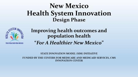 "New Mexico Health System Innovation Design Phase Improving health outcomes and population health ""For A Healthier New Mexico"" STATE INNOVATION MODEL (SIM)"