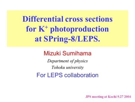 Differential cross sections for K + photoproduction at SPring-8/LEPS. Mizuki Sumihama Department of physics Tohoku university For LEPS collaboration JPS.