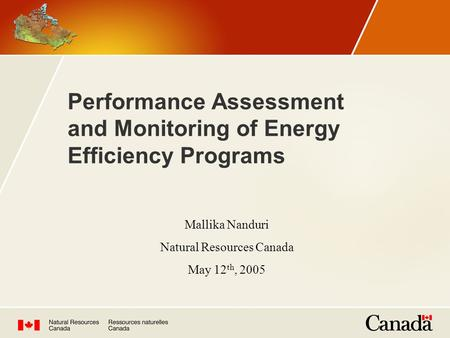 Performance Assessment and Monitoring of Energy Efficiency Programs Mallika Nanduri Natural Resources Canada May 12 th, 2005.