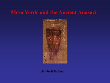 Mesa Verde and the Ancient Anasazi By Brett Kohout.