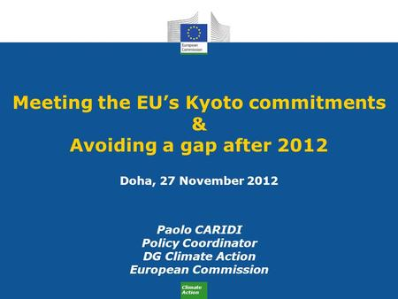 Climate Action Meeting the EU's Kyoto commitments & Avoiding a gap after 2012 Doha, 27 November 2012 Paolo CARIDI Policy Coordinator DG Climate Action.