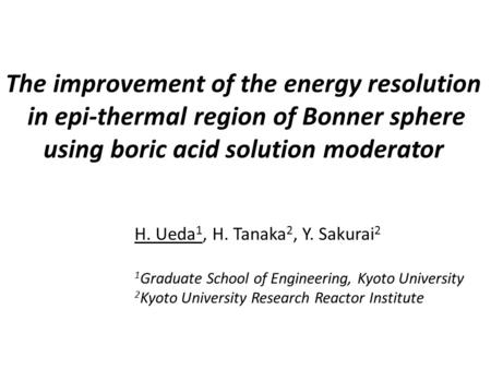 The improvement of the energy resolution in epi-thermal region of Bonner sphere using boric acid solution moderator H. Ueda1, H. Tanaka2, Y. Sakurai2.