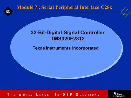 7 - 1 Texas Instruments Incorporated Module 7 : Serial Peripheral Interface C28x 32-Bit-Digital Signal Controller TMS320F2812.