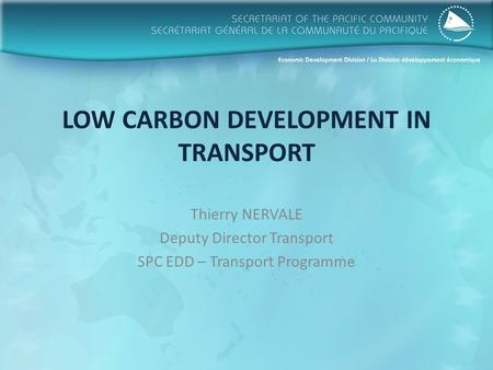 LOW CARBON DEVELOPMENT IN TRANSPORT Thierry NERVALE Deputy Director Transport SPC EDD – Transport Programme.