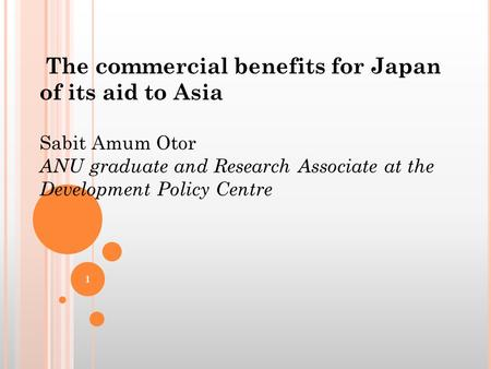 The commercial benefits for Japan of its aid to Asia Sabit Amum Otor ANU graduate and Research Associate at the Development Policy Centre 1.