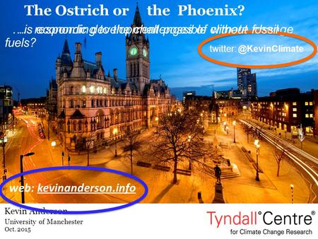 University of Manchester Oct. 2015 Kevin Anderson web: kevinanderson.info The Ostrich or the Phoenix? … responding to the challenges of climate change.