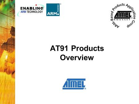 AT91 Products Overview. 2 The Atmel AT91 Series of microcontrollers are based upon the powerful ARM7TDMI processor. Atmel has taken these cores, added.