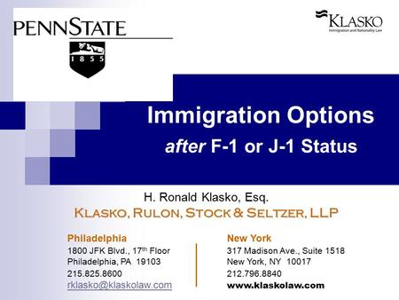 Immigration Options after F-1 or J-1 Status H. Ronald Klasko, Esq. Klasko, Rulon, Stock & Seltzer, LLP Philadelphia New York 1800 JFK Blvd., 17 th Floor317.