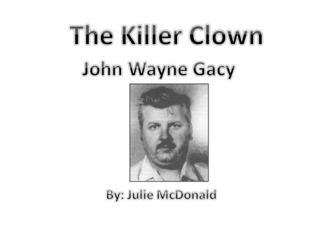 The Killer Clown John Wayne Gacy By: Julie McDonald.