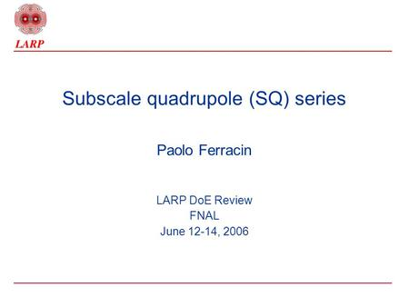 Subscale quadrupole (SQ) series Paolo Ferracin LARP DoE Review FNAL June 12-14, 2006.