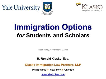 Immigration Options Immigration Options for Students and Scholars Wednesday, November 11, 2015 H. Ronald Klasko, Esq. Klasko Immigration Law Partners,