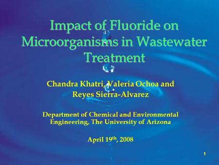 1 Impact of Fluoride on Microorganisms in Wastewater Treatment Chandra Khatri, Valeria Ochoa and Reyes Sierra-Alvarez Department of Chemical and Environmental.