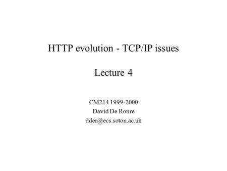 HTTP evolution - TCP/IP issues Lecture 4 CM214 1999-2000 David De Roure