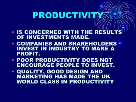 PRODUCTIVITY IS CONCERNED WITH THE RESULTS OF INVESTMENTS MADE. COMPANIES AND SHAREHOLDERS INVEST IN INDUSTRY TO MAKE A PROFIT. POOR PRODUCTIVITY DOES.