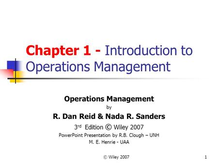 © Wiley 20071 Chapter 1 - Introduction to Operations Management Operations Management by R. Dan Reid & Nada R. Sanders 3 rd Edition © Wiley 2007 PowerPoint.