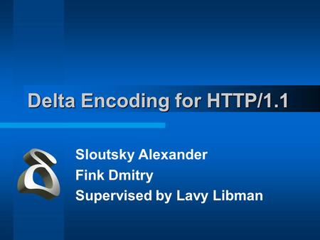 Delta Encoding for HTTP/1.1 Sloutsky Alexander Fink Dmitry Supervised by Lavy Libman.