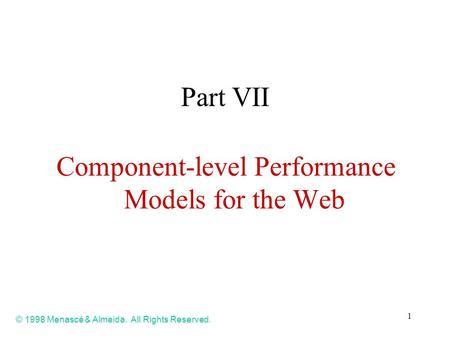 1 Part VII Component-level Performance Models for the Web © 1998 Menascé & Almeida. All Rights Reserved.