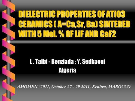 DIELECTRIC PROPERTIES OF ATiO3 CERAMICS ( A=Ca,Sr, Ba) SINTERED WITH 5 Mol. % OF LiF AND CaF2 L. Taïbi - Benziada ; Y. Sedkaoui Algeria AMOMEN '2011, October.
