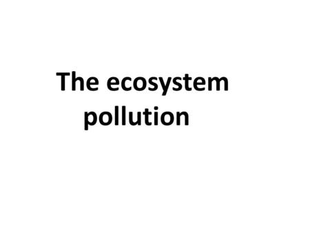 The ecosystem pollution. The pollution of ecosystem is divided into: 1- Air pollution 2- Aquatic pollution 3-Terrestrial pollution.