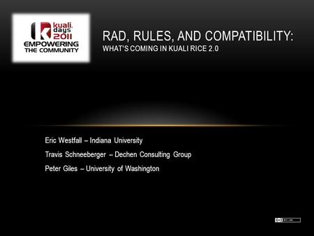 RAD, RULES, AND COMPATIBILITY: WHAT'S COMING IN KUALI RICE 2.0 Eric Westfall – Indiana University Travis Schneeberger – Dechen Consulting Group Peter Giles.