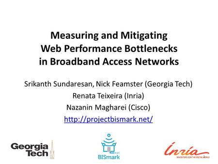 Measuring and Mitigating Web Performance Bottlenecks in Broadband Access Networks Srikanth Sundaresan, Nick Feamster (Georgia Tech) Renata Teixeira (Inria)