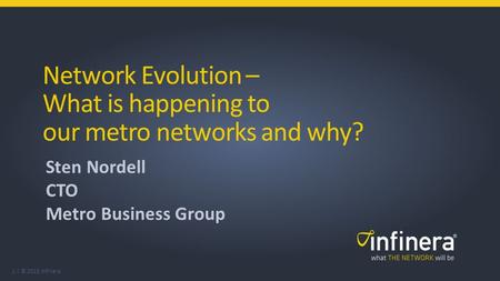 1 | © 2015 Infinera Network Evolution – What is happening to our metro networks and why? Sten Nordell CTO Metro Business Group.
