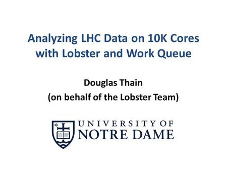 Analyzing LHC Data on 10K Cores with Lobster and Work Queue Douglas Thain (on behalf of the Lobster Team)