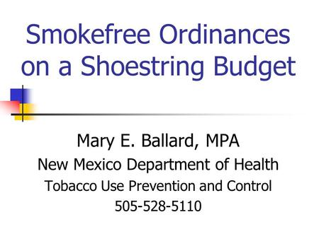 Smokefree Ordinances on a Shoestring Budget Mary E. Ballard, MPA New Mexico Department of Health Tobacco Use Prevention and Control 505-528-5110.