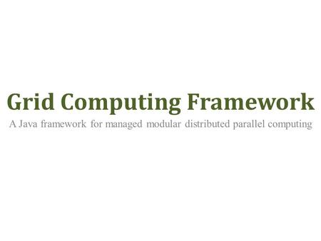 Grid Computing Framework A Java framework for managed modular distributed parallel computing.