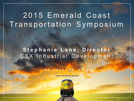 2015 Emerald Coast Transportation Symposium Stephanie Lane, Director CSX Industrial Development November 13, 2015.