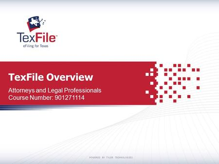 POWERED BY TYLER TECHNOLOGIES TexFile Overview Attorneys and Legal Professionals Course Number: 901271114.