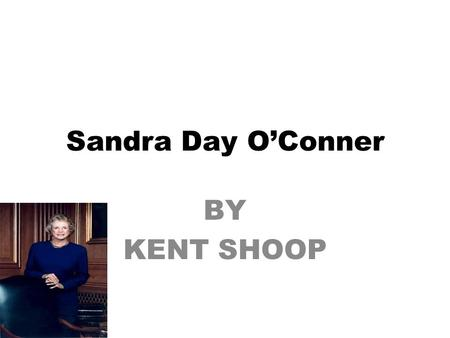 Sandra Day O'Conner BY KENT SHOOP. Sandra Day O'Conner was the first women judge working for the supreme court. Sandra was born on March 26,1930 in El.