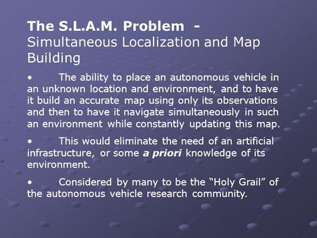 The S.L.A.M. Problem - Simultaneous Localization and Map Building The ability to place an autonomous vehicle in an unknown location and environment, and.