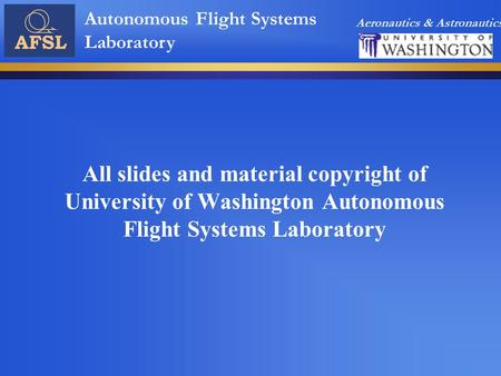 Aeronautics & Astronautics Autonomous Flight Systems Laboratory All slides and material copyright of University of Washington Autonomous Flight Systems.