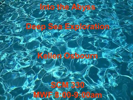 Into the Abyss Deep Sea Exploration Kellen Osbourn SCM 330 MWF 8:00-9:00am.