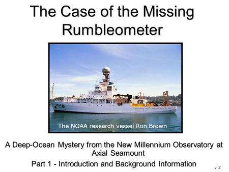 The Case of the Missing Rumbleometer A Deep-Ocean Mystery from the New Millennium Observatory at Axial Seamount Part 1 - Introduction and Background Information.