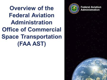 Federal Aviation Administration 1 FAA AST Overview Presentation www.faa.gov/go/ast Federal Aviation Administration Overview of the Federal Aviation Administration.