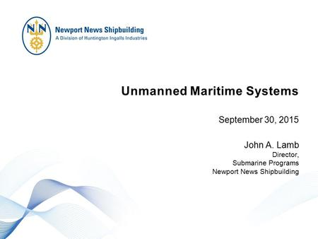 Unmanned Maritime Systems September 30, 2015 John A. Lamb Director, Submarine Programs Newport News Shipbuilding.