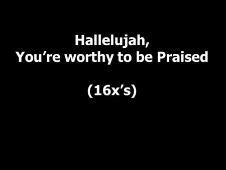 Hallelujah, You're worthy to be Praised (16x's). I lift my hands I praise you Lord I bow my head I honor you Lord I lift my hands I praise you Lord I.