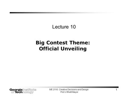 ME 2110: Creative Decisions and Design Prof J.Rhett Mayor 1 Big Contest Theme: Official Unveiling Lecture 10.