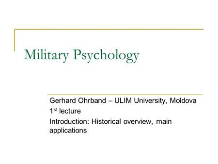 Military Psychology Gerhard Ohrband – ULIM University, Moldova 1 st lecture Introduction: Historical overview, main applications.