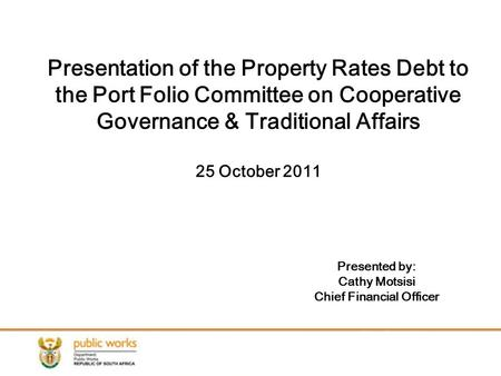 Presentation of the Property Rates Debt to the Port Folio Committee on Cooperative Governance & Traditional Affairs 25 October 2011 Presented by: Cathy.