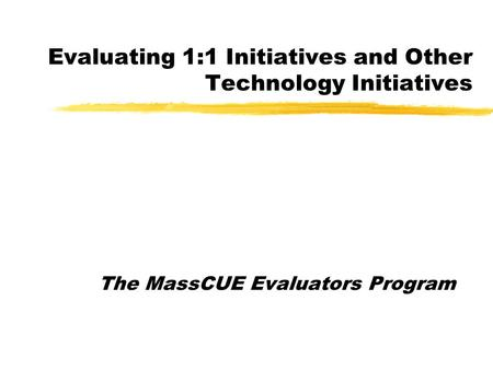 Evaluating 1:1 Initiatives and Other Technology Initiatives The MassCUE Evaluators Program.